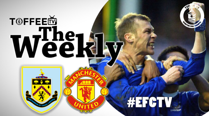 Toffee TV : The Weekly : Burnley / Manchester United